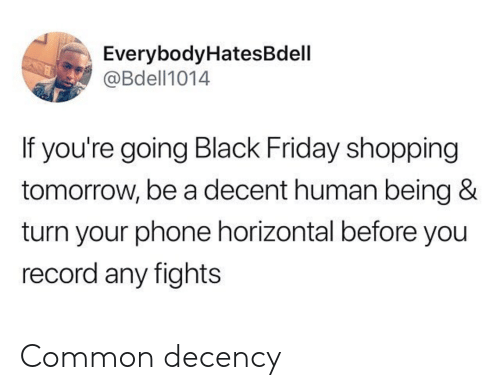 Black Friday, Friday, and Phone: EverybodyHatesBdell  @Bdell1014  If you're going Black Friday shopping  tomorrow, be a decent human being &  turn your phone horizontal before you  record any fights Common decency