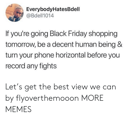 Black Friday, Dank, and Friday: EverybodyHatesBdell  @Bdell1014  If you're going Black Friday shopping  tomorrow, be a decent human being &  turn your phone horizontal before you  record any fights Let's get the best view we can by flyoverthemooon MORE MEMES