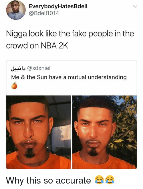 Fake, Funny, and Nba: EverybodyHatesBdell  @Bdell1014  Nigga look like the fake people in the  crowd on NBA 2K  Ji @xdxniel  Me & the Sun have a mutual understanding Why this so accurate 😂😂