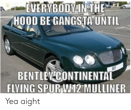 """The Hood, Hood, and Continental: EVERYBODYIN THE  HOOD BE GANGSTA""""UNTIL  i  BENTLEV-CONTINENTAL  FLVING SPUR W12 MULLINER Yea aight"""