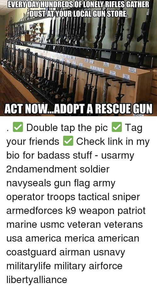 America, Friends, and Memes: EVERYDAY HUNDREDSOFLONELYRIFLESGATHER  DUSTATYOUR LOCAL GUN STORE  ACT NOW...ADOPTARESCUE GUN . ✅ Double tap the pic ✅ Tag your friends ✅ Check link in my bio for badass stuff - usarmy 2ndamendment soldier navyseals gun flag army operator troops tactical sniper armedforces k9 weapon patriot marine usmc veteran veterans usa america merica american coastguard airman usnavy militarylife military airforce libertyalliance