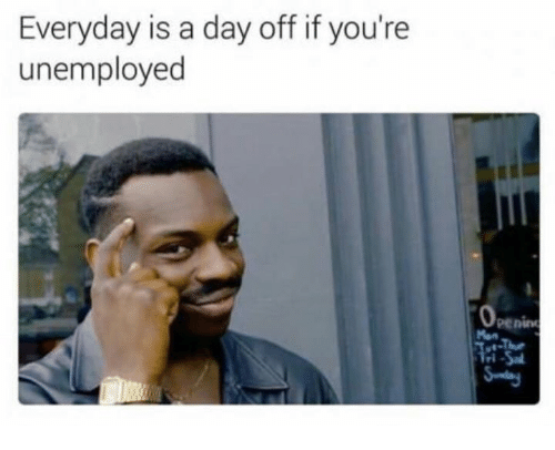 everyday is a day off if youre unemployed penine 14465944 everyday is a day off if you're unemployed penine meme on me me