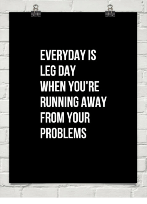 Everyday Is Leg Day When You Re Running Away From Your Problems