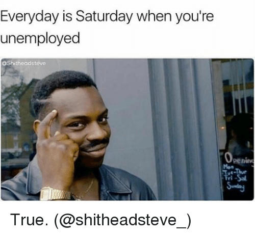 everyday is saturday when youre unemployed oshitheadsteve penino true shitheadsteve 14161234 everyday is saturday when you're unemployed oshitheadsteve penino