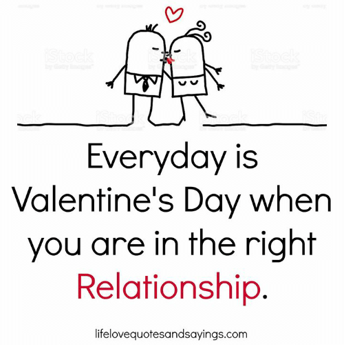 Valentine's Day, Com, and Day: Everyday is  Valentine's Day when  you are in the right  Relationship.  lifelovequotesandsayings.com