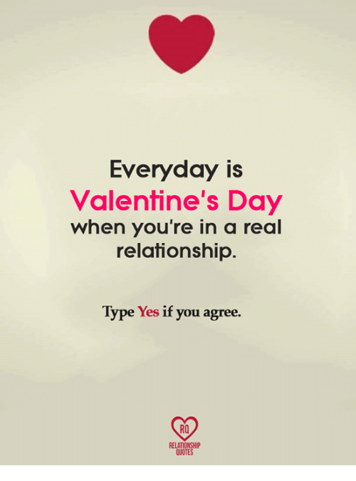 Memes, Valentine's Day, and Quotes: Everyday is  Valentine's Day  when you're in a real  relationship.  Type Yes if you agree.  RELATIONSHIP  QUOTES