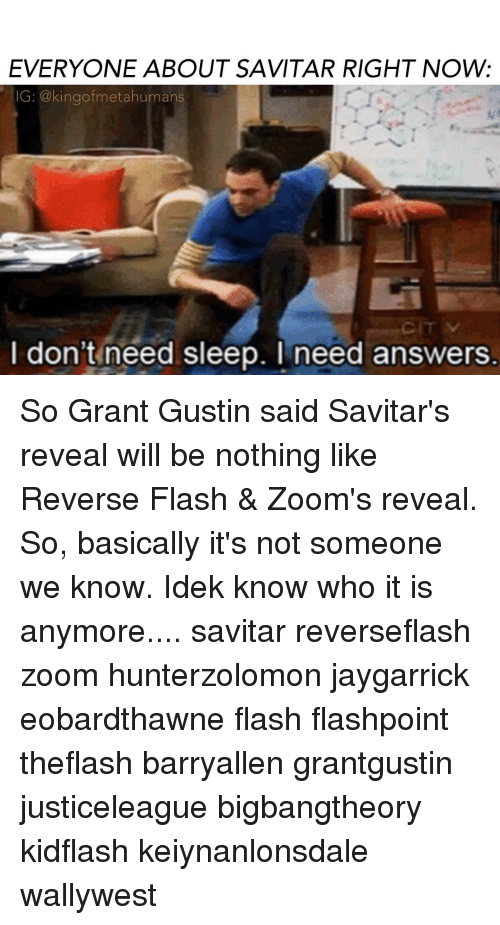 Memes, 🤖, and Flash: EVERYONE ABOUT SAVITAR RIGHT NOW:  IG: kingofmetahumans  I don't need sleep. I need answers So Grant Gustin said Savitar's reveal will be nothing like Reverse Flash & Zoom's reveal. So, basically it's not someone we know. Idek know who it is anymore.... savitar reverseflash zoom hunterzolomon jaygarrick eobardthawne flash flashpoint theflash barryallen grantgustin justiceleague bigbangtheory kidflash keiynanlonsdale wallywest