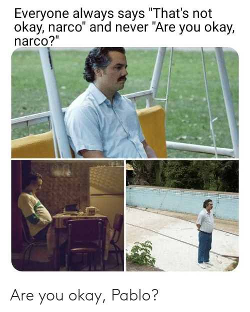 """Okay, Espanol, and Never: Everyone always says """"That's not  okay, narco"""" and never """"Are you okay,  narco?"""" Are you okay, Pablo?"""