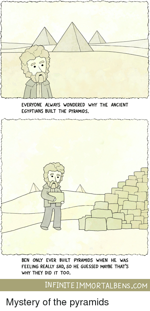 Ancient, Sad, and Mystery: EVERYONE ALWAYS WONDERED WHY THE ANCIENT  EGYPTIANS BUILT THE PYRAMIDS.  の~  BEN ONLY EVER BUILT PYRAMIDS WHEN HE WAS  FEELING REALLY SAD, So HE GUESSED MAYBE THAT's  WHY THEY DID IT TOO.  INFINITEIMMORTALBENS.COM Mystery of the pyramids