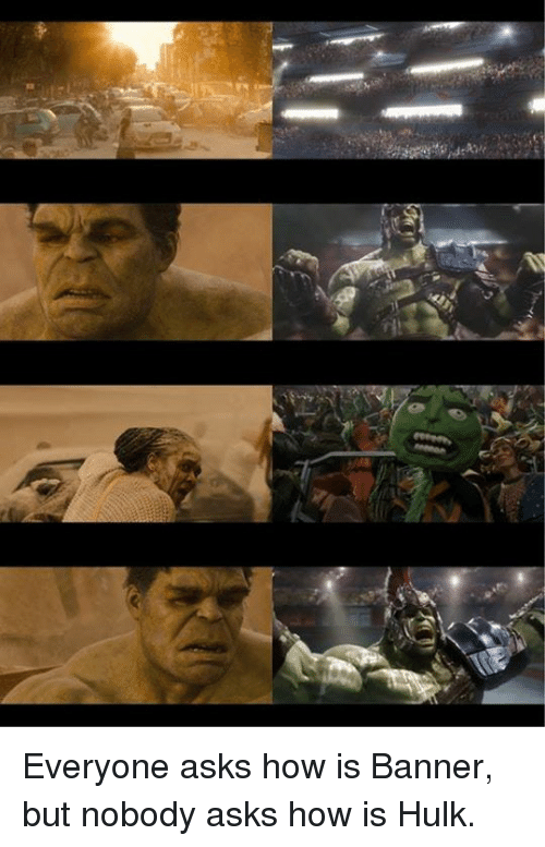 Dank, Hulk, and Asks: Everyone asks how is Banner, but nobody asks how is Hulk.