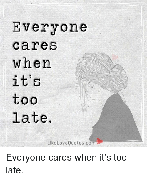 Everyone Care When Its Too Late Like Love Quotescom Everyone Cares