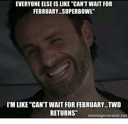 "Memes, Superbowl, and 🤖: EVERYONE ELSE IS LIKE ""CAN'T WAIT FOR  FEBRUARY SUPERBOWL""  I'M LIKE ""CAN'T WAIT FOR FEBRUARY...TWD  RETURNS""  meme generator net"