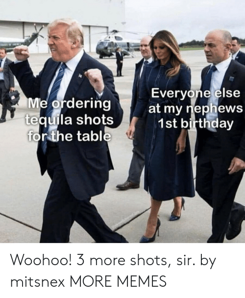 Birthday, Dank, and Memes: Everyone else  Me ordering  tequila shots  for the table  at my riephews  1st birthday Woohoo! 3 more shots, sir. by mitsnex MORE MEMES