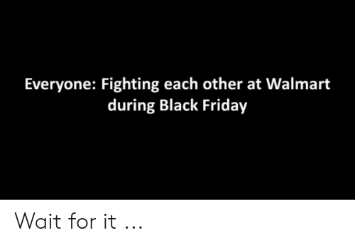Black Friday, Friday, and Walmart: Everyone: Fighting each other at Walmart  during Black Friday Wait for it ...