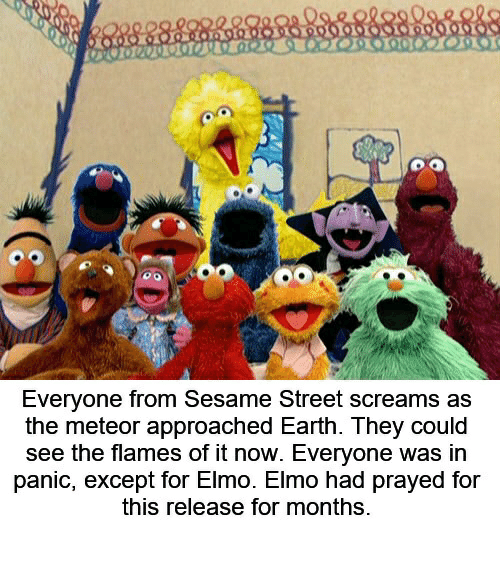 Elmo, Sesame Street, and Earth: Everyone from Sesame Street screams as  the meteor approached Earth. They could  see the flames of it now. Everyone was in  panic, except for Elmo. Elmo had prayed for  this release for months.