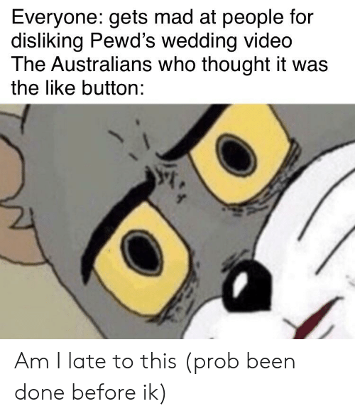 Video, Wedding, and Mad: Everyone: gets mad at people for  disliking Pewd's wedding video  The Australians who thought it was  the like button: Am I late to this (prob been done before ik)