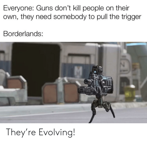 Guns, Borderlands, and Own: Everyone: Guns don't kill people on their  own, they need somebody to pull the trigger  Borderlands: They're Evolving!