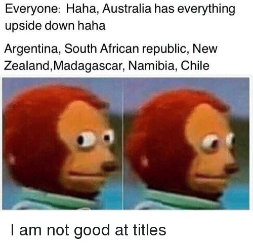 Argentina, Australia, and Good: Everyone: Haha, Australia has everything  upside down haha  Argentina, South African republic, New  Zealand,Madagascar, Namibia, Chile I am not good at titles