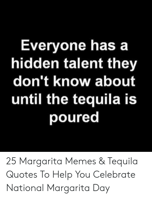 Memes, Help, and Quotes: Everyone has a  hidden talent they  don't know about  until the tequila is  poured 25 Margarita Memes & Tequila Quotes To Help You Celebrate National Margarita Day