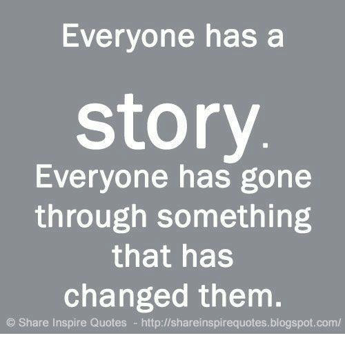 Everyone Has A Story Everyone Has Gone Through Something That Has