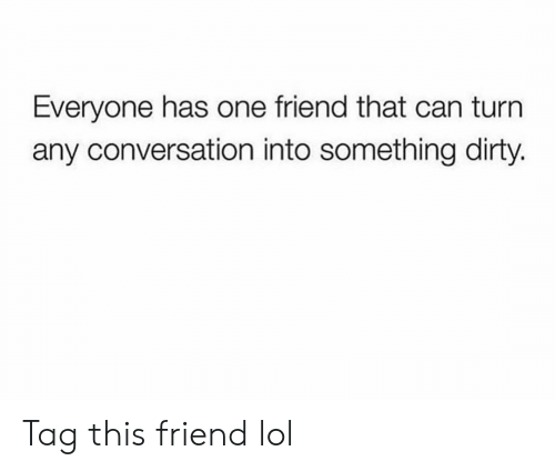 Funny, Lol, and Dirty: Everyone has one friend that can turn  any conversation into something dirty. Tag this friend lol