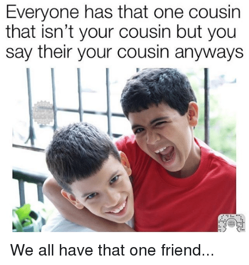 everyone has that one cousin that isnt your cousin but 7717613 ✅ 25 best memes about cousin cousin memes,When You See Your Favorite Cousin Meme