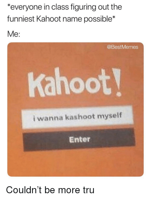 Kahoot, Class, and Name: everyone in class figuring out the  funniest Kahoot name possible*  Me  @BestMemes  Kahoot  i wanna kashoot myself  Enter
