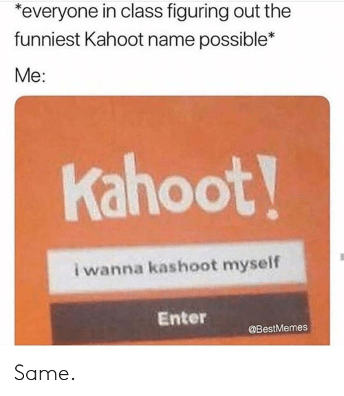Kahoot, Class, and Name: everyone in class figuring out the  funniest Kahoot name possible*  Me:  Kahoot!  i wanna kashoot myself  Enter  @BestMemes Same.