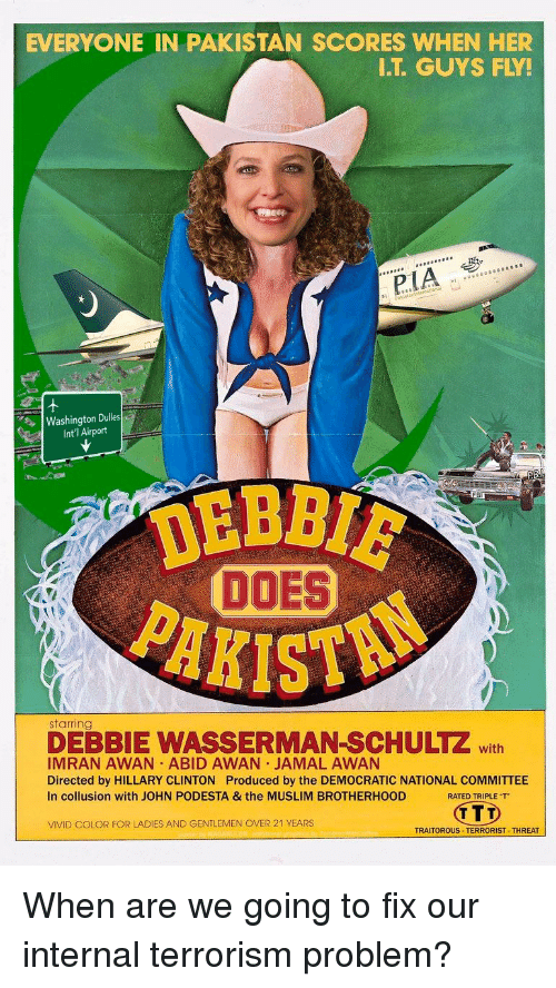 Hillary Clinton, Muslim, and Pakistan: EVERYONE IN PAKISTAN SCORES WHEN HER  I.T. GUYS FLY!  pIA  Washington Dules  Int'l Airport  DOES  It  starring  DEBBIE WASSERMAN-SCHULTZ with  IMRAN AWAN ABID AWAN JAMAL AWAN  Directed by HILLARY CLINTON Produced by the DEMOCRATIC NATIONAL COMMITTEE  In collusion with JOHN PODESTA & the MUSLIM BROTHERHOOD  RATED TRIPLE T  VIVID COLOR FOR LADIES AND GENTLEMEN OVER 21 YEARS  TRAITOROUS TERRORIST THREAT