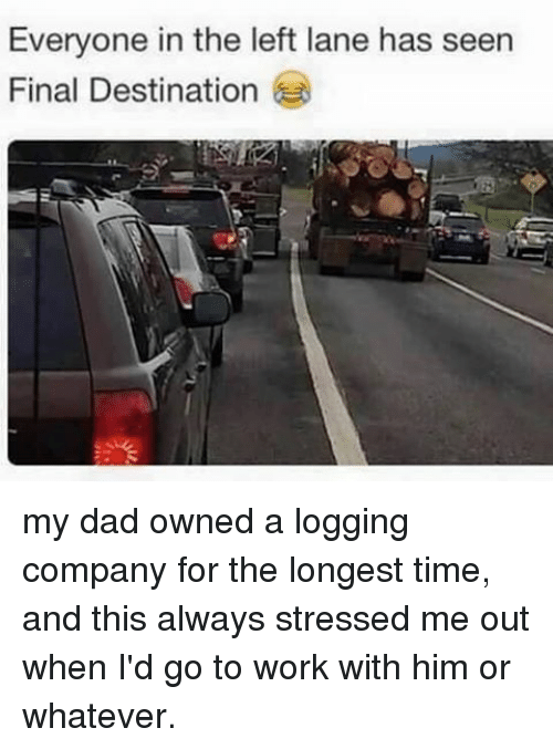 Memes, Final Destination, and 🤖: Everyone in the left lane has seen  Final Destination my dad owned a logging company for the longest time, and this always stressed me out when I'd go to work with him or whatever.