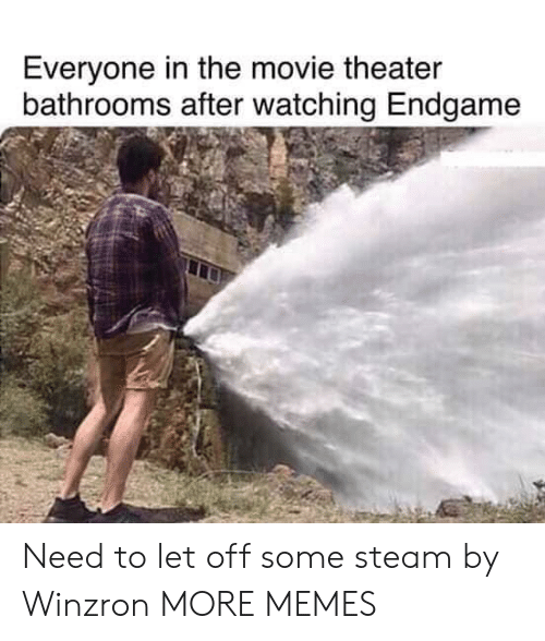Dank, Memes, and Steam: Everyone in the movie theater  bathrooms after watching Endgame Need to let off some steam by Winzron MORE MEMES