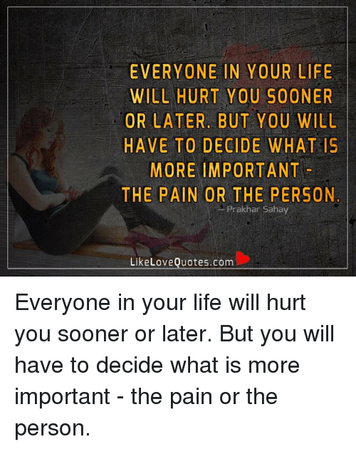 Everyone In Your Life Will Hurt You Sooner Or Later But You Will