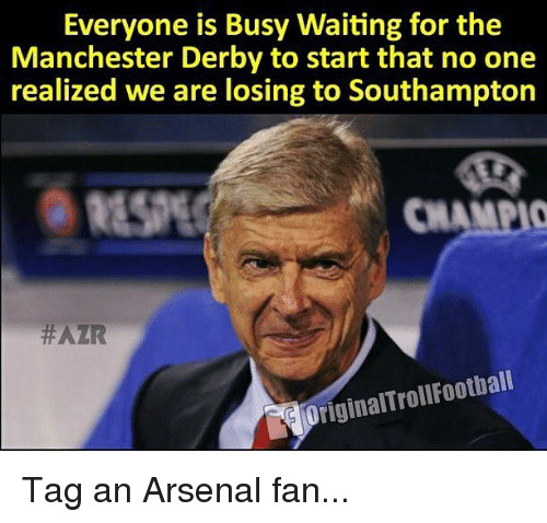 Arsenal, Memes, and Manchester: Everyone is Busy Waiting for the  Manchester Derby to start that no one  realized we are losing to Southampton  RESPE  CHAMPIO  #AZR  OriginalTrollFootball Tag an Arsenal fan...