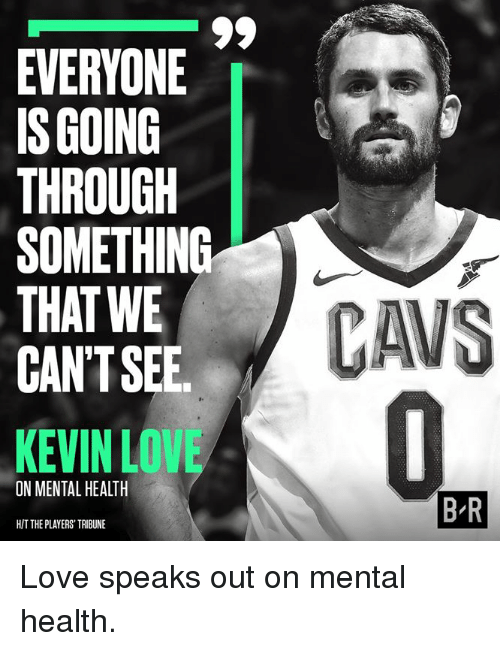 Kevin Love, Love, and Mental Health: EVERYONE  IS GOING  THROUGH  SOMETHING  THAT WE  CAN'TSEE  KEVIN LOVE  ON MENTAL HEALTH  B R  H/T THE PLAYERS' TRIBUNE Love speaks out on mental health.