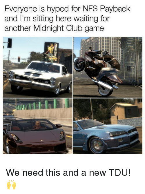 Club, Memes, and Game: Everyone is hyped for NFS Payback  and I'm sitting here waiting for  another Midnight Club game We need this and a new TDU! 🙌