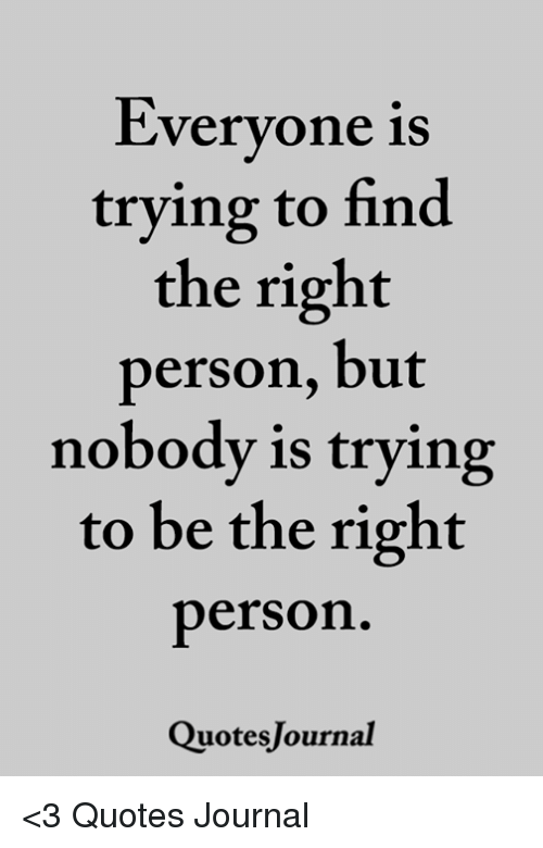 Everyone Is Trying To Find The Right Person But Nobody Is Trying To