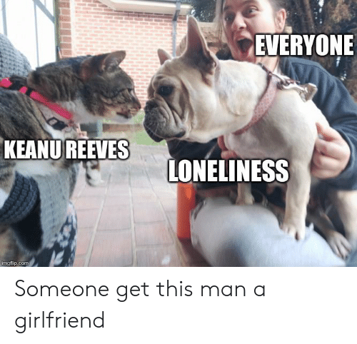 Reddit, Girlfriend, and Loneliness: EVERYONE  KEANUREEVES  LONELINESS  imgflip.com Someone get this man a girlfriend