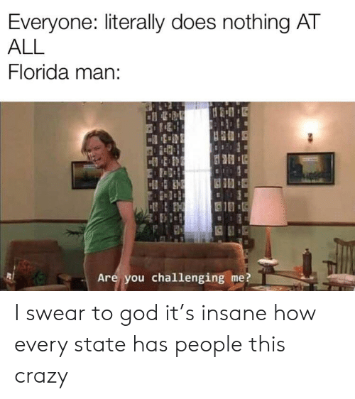 Crazy, Florida Man, and God: Everyone: literally does nothing AT  ALL  Florida man:  Are you challenging me? I swear to god it's insane how every state has people this crazy