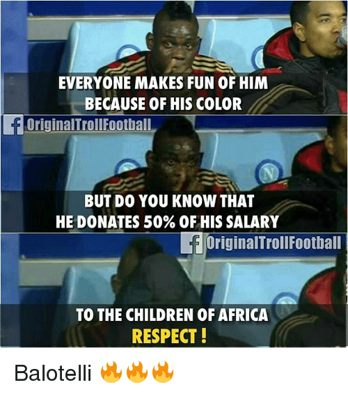 Africa, Children, and Memes: EVERYONE MAKES FUN OF HIM  BECAUSE OF HIS COLOR  OriginalTrollFootball  BUT DO YOU KNOW THAT  HE DONATES 50% OF HIS SALARY  OriginalTrollFootball  TO THE CHILDREN OF AFRICA  RESPECT! Balotelli 🔥🔥🔥