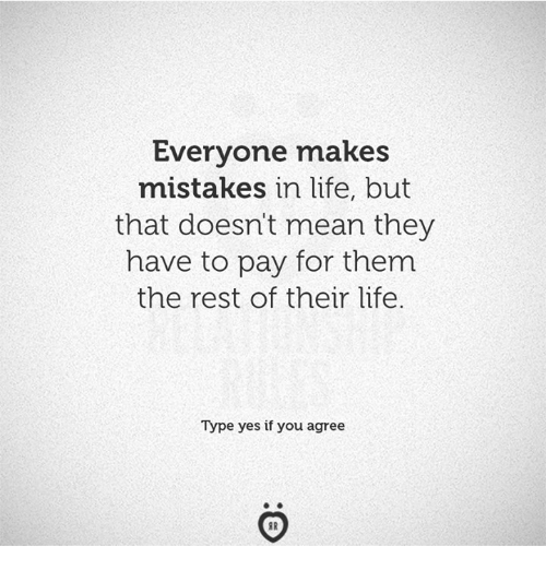 Life, Mean, and Mistakes: Everyone makes  mistakes in life, but  that doesn't mean they  have to pay for them  the rest of their life.  Type yes if you agree