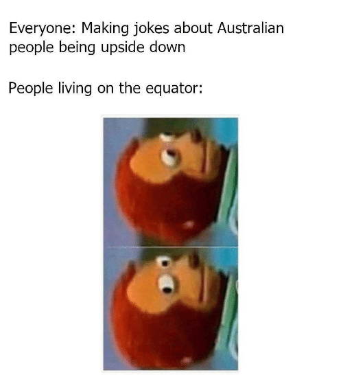 Jokes, Living, and Australian: Everyone: Making jokes about Australian  people being upside down  People living on the equator: