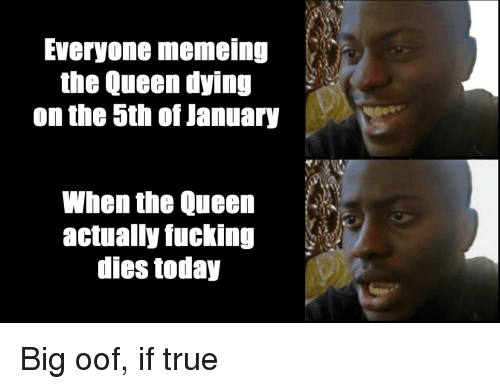 Fucking, True, and Queen: Everyone memeing  the Queen dying  on the 5th of January  When the Queen  actually fucking  dies today