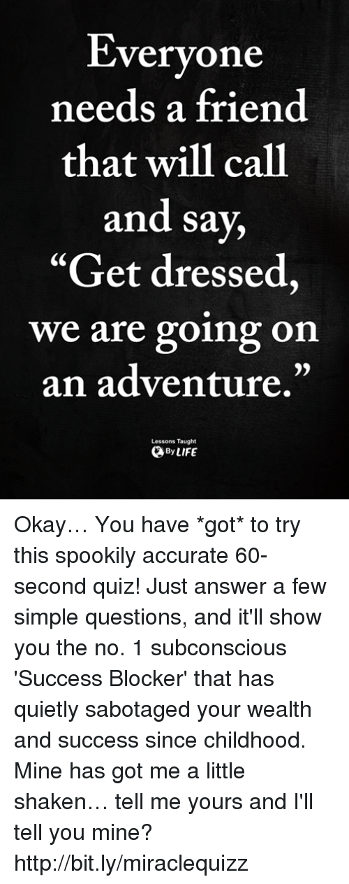 "Memes, Http, and Okay: Everyone  needs a friend  that will call  and sa  ""Get dressed,  we are going on  an adventure.""  y,  v.  Lessons Taught  ByLIFE Okay… You have *got* to try this spookily accurate 60-second quiz! Just answer a few simple questions, and it'll show you the no. 1 subconscious 'Success Blocker' that has quietly sabotaged your wealth and success since childhood. Mine has got me a little shaken… tell me yours and I'll tell you mine? http://bit.ly/miraclequizz"