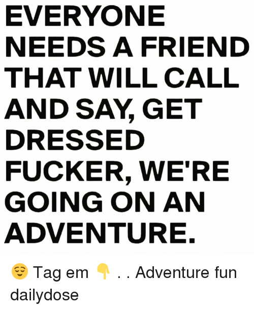 Memes, 🤖, and Fun: EVERYONE  NEEDS A FRIEND  THAT WILL CALL  AND SAY, GET  DRESSED  FUCKER, WE'RE  GOING ON AN  ADVENTURE. 😌 Tag em 👇 . . Adventure fun dailydose