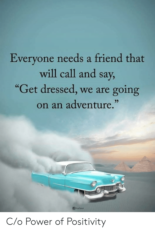 """Power, Friend, and Adventure: Everyone needs a friend that  will call and say,  """"Get dressed, we are  going  on an adventure."""" C/o Power of Positivity"""