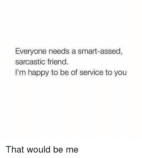 Dank, Happy, and Im Happy: Everyone needs a smart-assed,  sarcastic friend.  I'm happy to be of service to you That would be me