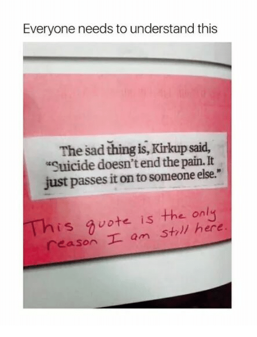 "Memes, Quotes, and Suicide: Everyone needs to understand this  The sad thing is, Kirkup said,  ""Suicide doesn't end the pain. It  just passes it on to someone else.""  This quote is the only  reason I am Str  here"