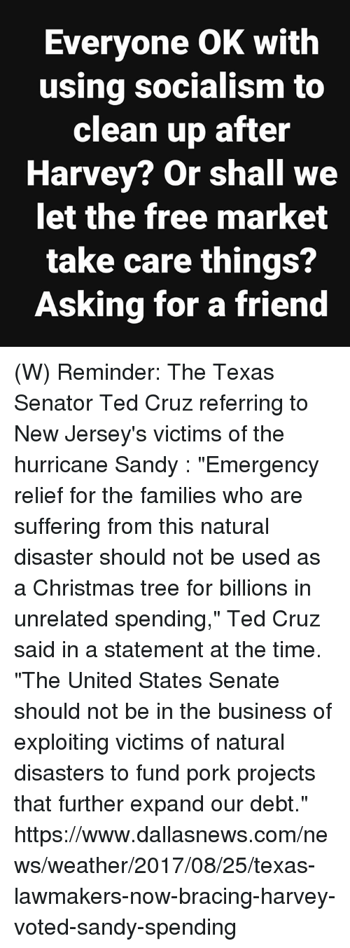 "Christmas, News, and Ted: Everyone OK with  using socialism to  clean up after  Harvey? Or shall we  let the free market  take care things?  Asking for a friend (W) Reminder: The Texas Senator Ted Cruz referring to New Jersey's victims of the hurricane Sandy :   ""Emergency relief for the families who are suffering from this natural disaster should not be used as a Christmas tree for billions in unrelated spending,"" Ted Cruz said in a statement at the time. ""The United States Senate should not be in the business of exploiting victims of natural disasters to fund pork projects that further expand our debt.""  https://www.dallasnews.com/news/weather/2017/08/25/texas-lawmakers-now-bracing-harvey-voted-sandy-spending"