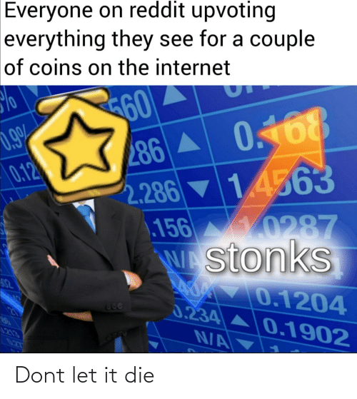 Internet, Reddit, and The Internet: Everyone on reddit upvoting  everything they see for a couple  of coins on the internet  60  286 A 0.168  2.286 ▼14563  156 0287  stonks  LAO 0.1204  0.9%  0.12  82  666  0.234  0.1902  5213  N/A  027 Dont let it die