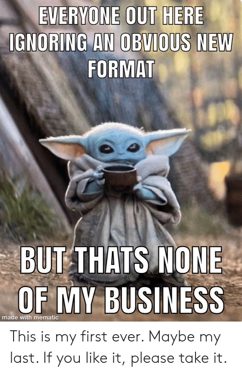 Business, Format, and First: EVERYONE OUT HERE  IGNORING AN OBVIOUS NEW  FORMAT  BUT THATS NONE  OF MY BUSINESS  made with mematic This is my first ever. Maybe my last. If you like it, please take it.